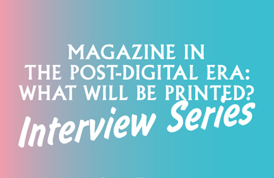 Magazine in the Post-Digital Era – What will be Printed? :: Interview Series